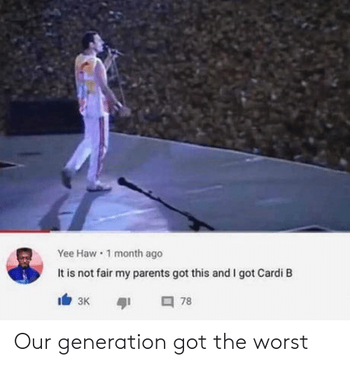 Cardi B: Yee Haw 1 month ago  It is not fair my parents got this and I got Cardi B  78  зк Our generation got the worst