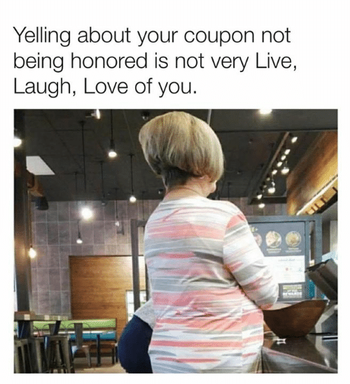 Dank, Love, and Live: Yelling about your coupon not  being honored is not very Live,  Laugh, Love of you.