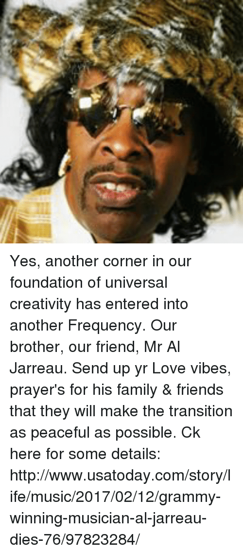 Memes, 🤖, and Foundation: Yes, another corner in our foundation of universal creativity has entered into another Frequency. Our brother, our friend, Mr Al Jarreau. Send up yr Love vibes, prayer's for his family & friends that they will make the transition as peaceful as possible. Ck here for some details: http://www.usatoday.com/story/life/music/2017/02/12/grammy-winning-musician-al-jarreau-dies-76/97823284/