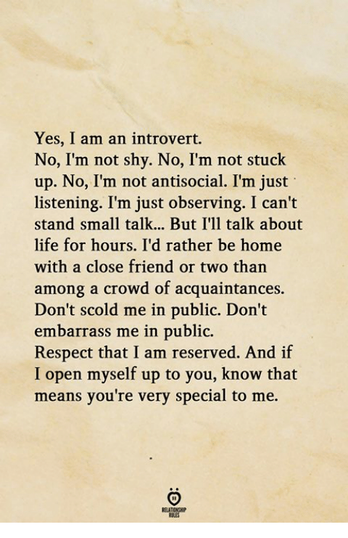 Introvert, Life, and Respect: Yes, I am an introvert.  No, I'm not shy. No, I'm not stuck  up. No, I'm not antisocial. I'm just  listening. I'm just observing. I can't  stand small talk... But I'll talk about  life for hours. I'd rather be home  with a close friend or two than  among a crowd of acquaintances.  Don't scold me in public. Don't  embarrass me in public.  Respect that I am reserved. And if  I open myself up to you, know that  means you're very special to me.