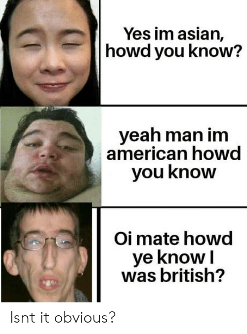 obvious: Yes im asian,  howd you know?  yeah man im  american howd  you know  Oi mate howd  ye knowI  was british? Isnt it obvious?