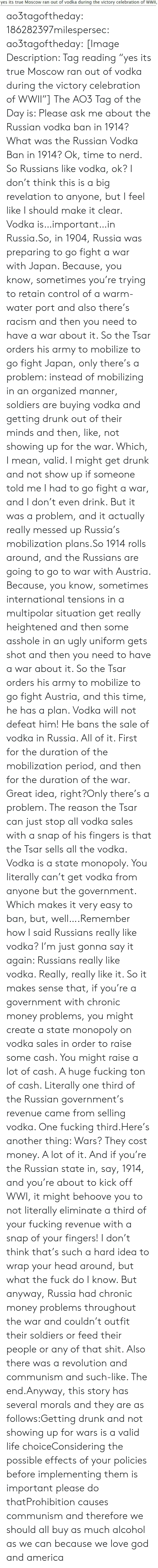 "Any Of: yes its true Moscow ran out of vodka during the victory celebration of WWII, ao3tagoftheday:  186282397milespersec:  ao3tagoftheday:  [Image Description: Tag reading ""yes its true Moscow ran out of vodka during the victory celebration of WWII""]  The AO3 Tag of the Day is: Please ask me about the Russian vodka ban in 1914?   What was the Russian Vodka Ban in 1914?  Ok, time to nerd. So Russians like vodka, ok? I don't think this is a big revelation to anyone, but I feel like I should make it clear. Vodka is…important…in Russia.So, in 1904, Russia was preparing to go fight a war with Japan. Because, you know, sometimes you're trying to retain control of a warm-water port and also there's racism and then you need to have a war about it. So the Tsar orders his army to mobilize to go fight Japan, only there's a problem: instead of mobilizing in an organized manner, soldiers are buying vodka and getting drunk out of their minds and then, like, not showing up for the war. Which, I mean, valid. I might get drunk and not show up if someone told me I had to go fight a war, and I don't even drink. But it was a problem, and it actually really messed up Russia's mobilization plans.So 1914 rolls around, and the Russians are going to go to war with Austria. Because, you know, sometimes international tensions in a multipolar situation get really heightened and then some asshole in an ugly uniform gets shot and then you need to have a war about it. So the Tsar orders his army to mobilize to go fight Austria, and this time, he has a plan. Vodka will not defeat him! He bans the sale of vodka in Russia. All of it. First for the duration of the mobilization period, and then for the duration of the war. Great idea, right?Only there's a problem. The reason the Tsar can just stop all vodka sales with a snap of his fingers is that the Tsar sells all the vodka. Vodka is a state monopoly. You literally can't get vodka from anyone but the government. Which makes it very easy to ban, but, well….Remember how I said Russians really like vodka? I'm just gonna say it again: Russians really like vodka. Really, really like it. So it makes sense that, if you're a government with chronic money problems, you might create a state monopoly on vodka sales in order to raise some cash. You might raise a lot of cash. A huge fucking ton of cash. Literally one third of the Russian government's revenue came from selling vodka. One fucking third.Here's another thing: Wars? They cost money. A lot of it. And if you're the Russian state in, say, 1914, and you're about to kick off WWI, it might behoove you to not literally eliminate a third of your fucking revenue with a snap of your fingers! I don't think that's such a hard idea to wrap your head around, but what the fuck do I know. But anyway, Russia had chronic money problems throughout the war and couldn't outfit their soldiers or feed their people or any of that shit. Also there was a revolution and communism and such-like. The end.Anyway, this story has several morals and they are as follows:Getting drunk and not showing up for wars is a valid life choiceConsidering the possible effects of your policies before implementing them is important please do thatProhibition causes communism and therefore we should all buy as much alcohol as we can because we love god and america"