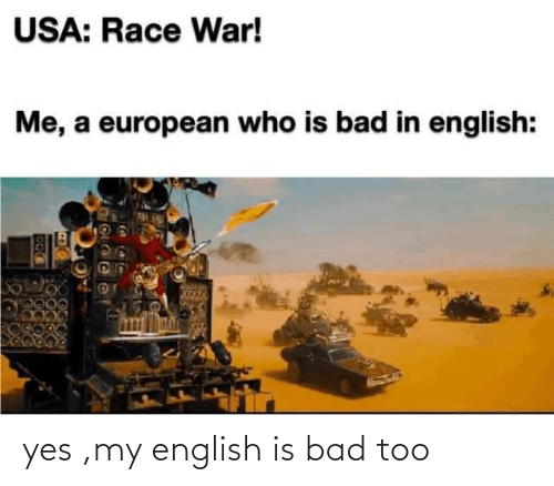 English: yes ,my english is bad too