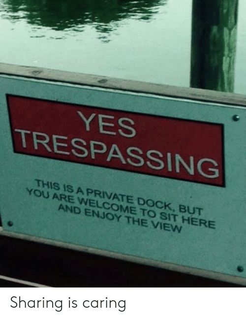 The View, Yes, and Private: YES  TRESPASSING  THIS IS A PRIVATE DOCK, BUT  YOU ARE WNELCOME TO SIT HERE  AND ENJOY THE VIEW Sharing is caring