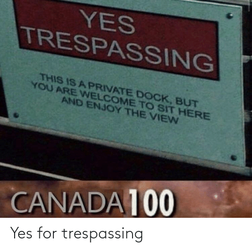Sit: YES  TRESPASSING  THIS IS A PRIVATE DOCK, BUT  YOU ARE WELCOME TO SIT HERE  AND ENJOY THE VIEN  CANADA 100 Yes for trespassing