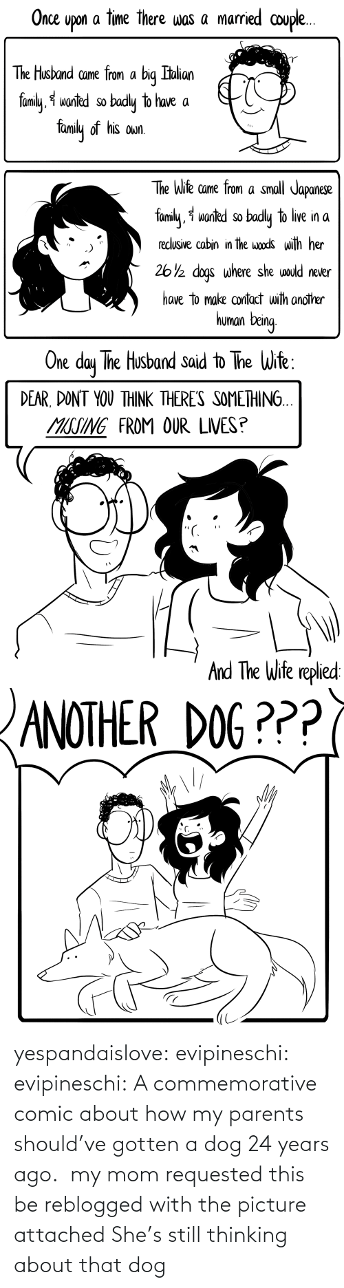 Thinking About: yespandaislove: evipineschi:  evipineschi: A commemorative comic about how my parents should've gotten a dog 24 years ago.  my mom requested this be reblogged with the picture attached   She's still thinking about that dog