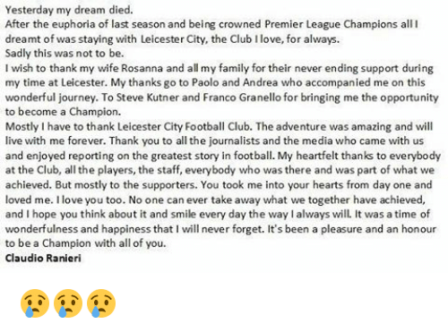 Heartfeltly: Yesterday my dream died.  After the euphoria of last season and being crowned Premier League Champions all I  dreamt of was staying with Leicester City, the Club Ilove, for always.  Sadly this was not to be.  I wish to thank my wife Rosanna and all my family for their never ending support during  my time at Leicester. My thanks go to Paolo and Andrea who accompanied me on this  wonderful journey. To Steve Kutner and Franco Granello for bringing me the opportunity  to become a Champion.  Mostly Ihave to thank Leicester City Football Club. The adventure was amazing and will  live with me forever. Thank you to all the journalists and the media who came with us  and enjoyed reporting on the greatest story in football. My heartfelt thanks to everybody  at the Club, all the players, the staff, everybody who was there and was part of what we  achieved. But mostly to the supporters. You took me into your hearts from day one and  loved me. love you too. No one can ever take away what we together have achieved,  and I hope you think about it and smile every day the waylalways will. It was a time of  wonderfulness and happiness that I will never forget. It's been a pleasure and an honour  to be a Champion with all of you  Claudio Ranieri 😢😢😢