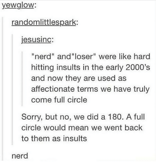 """Nerd, Sorry, and Mean: yewglow:  randomlittlespark:  jesusinc:  """"nerd"""" and""""loser"""" were like hard  hitting insults in the early 2000's  and now they are used as  affectionate terms we have truly  come full circle  Sorry, but no, we did a 180. A full  circle would mean we went back  to them as insults  nerd"""