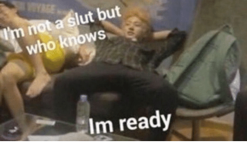 Who, Slut, and Who Knows: YGE  Im not a slut but  who knows  Im ready