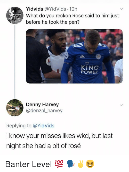Memes, Power, and Rose: Yİdvids @YidVids. 10h  What do you reckon Rose said to him just  before he took the pen?  KING  POWER  Denny Harvey  @denzal_harvey  Replying to @YidVids  I know your misses likes wkd, but last  night she had a bit of rosé Banter Level 💯 🗣✌😆