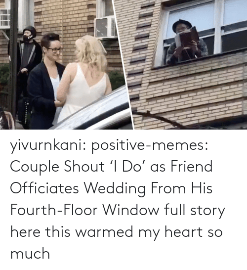so much: yivurnkani:  positive-memes:   Couple Shout 'I Do' as Friend Officiates Wedding From His Fourth-Floor Window   full story here    this warmed my heart so much