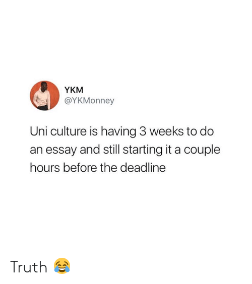 Truth, Uni, and Culture: YKM  @YKMonney  Uni culture is having 3 weeks to do  an essay and still starting it a couple  hours before the deadline Truth 😂