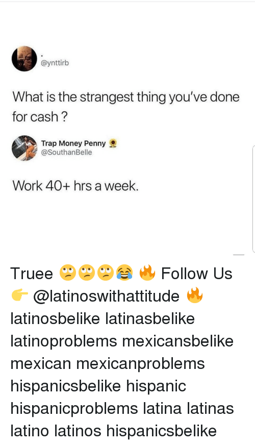Latinos, Memes, and Money: @ynttirb  What is the strangest thing you've done  for cash?  Trap Money Penny  @SouthanBelle  Work 40+ hrs a week Truee 🙄🙄🙄😂 🔥 Follow Us 👉 @latinoswithattitude 🔥 latinosbelike latinasbelike latinoproblems mexicansbelike mexican mexicanproblems hispanicsbelike hispanic hispanicproblems latina latinas latino latinos hispanicsbelike