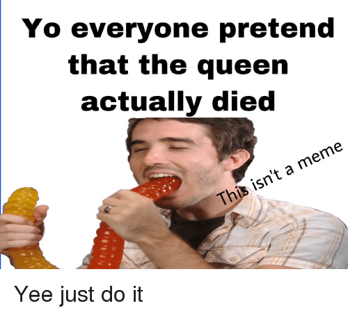 Just Do It, Meme, and Yee: Yo everyone pretend  that the queen  actually died  This isn't a meme