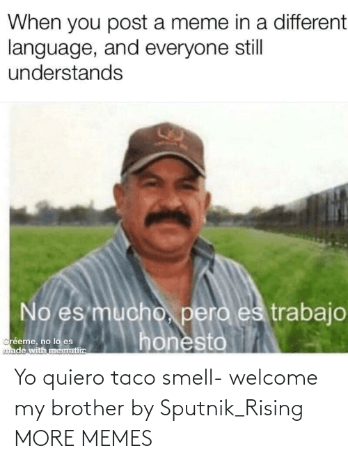 And: Yo quiero taco smell- welcome my brother by Sputnik_Rising MORE MEMES