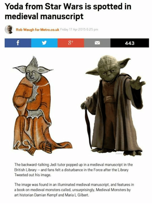 Uks: Yoda from Star Wars is spotted in  medieval manuscript  Rob Waugh for Metro.co.uk Friday 17 Apr 2015 625 pm  443  The backward-talking Jedi tutor popped up in a medieval manuscript in the  British Library and fans felt a disturbance in the Force after the Library  Tweeted out his image.  The image was found in an illuminated medieval manuscript, and features in  a book on medieval monsters called, unsurprisingly, Medieval Monsters by  art historian Damian Kempf and Maria L Gilbert.