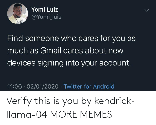 Someone Who: Yomi Luiz  @Yomi_luiz  Find someone who cares for you as  much as Gmail cares about new  devices signing into your account.  11:06 · 02/01/2020 · Twitter for Android Verify this is you by kendrick-llama-04 MORE MEMES