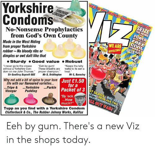"""Condom, Life, and Love: Yorkshire  Condoms  No-Nonsense Prophylactics  SEIZE  THE REINS  POWER  from God's Own County  Made in the West Riding  from proper Yorkshire  rubber No bloody ribs or  dimples or owt daft like that  WE ARE  REVOLTING  Sturdy Good value Robust  """"I never go to the crease Eeh by gum!  without a Yorkshire ConThese sheaths are to its sen a  dom on me John Thomas. proper champion treat  """"Keeps tha tatty  Sir Geoffrey Boycott OBE Mr B, BridlingtonMr S, Barnsley  life with our flavoured varieties...  Vinegar Pudding  ustoa3AT SLAGS BIG VERN  JUr a  Why not add a bit of spice to your love  3 ATSLAGS BIG VERN  Packet of 3  By 'eck  ..Tripe & ..Yorkshire ...Parkin  How  much?""""  I OUT WAR!  Tupp as you find with a Yorkshire Condom  Clutterbuck & Co., The Rubber Johnny Works, Halifax Eeh by gum. There's a new Viz in the shops today."""