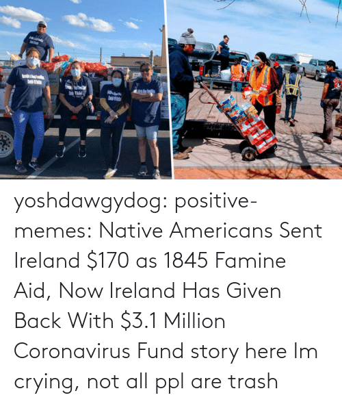 Coronavirus: yoshdawgydog:  positive-memes:    Native Americans Sent Ireland $170 as 1845 Famine Aid, Now Ireland Has Given Back With $3.1 Million Coronavirus Fund  story here   Im crying, not all ppl are trash