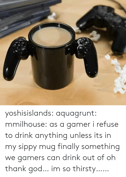 God, Thirsty, and Tumblr: yoshisislands: aquagrunt:  mmilhouse:  as a gamer i refuse to drink anything unless its in my sippy mug  finally something we gamers can drink out of  oh thank god… im so thirsty……