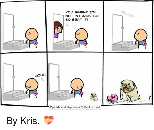 woofing: YOU AGAIN? I'M  NOT INTERESTED!  SO BEAT IT!  WOOF  Cyanide and Happiness © Explosm.net| By Kris. 💝