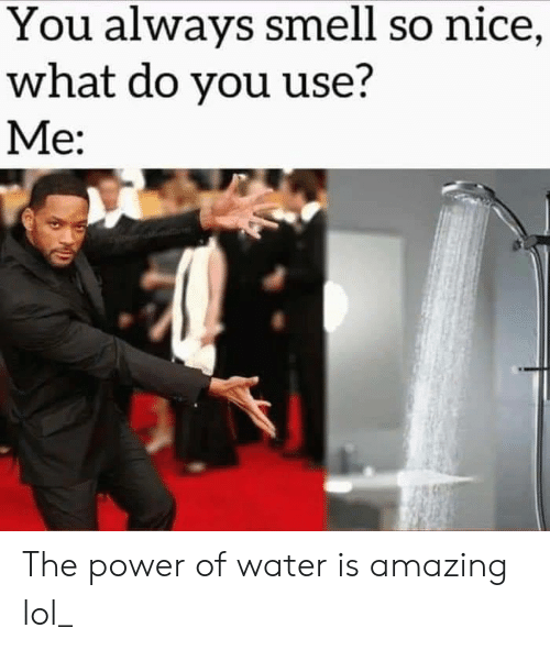 Smell: You always smell so nice,  what do you use?  Me: The power of water is amazing lol_