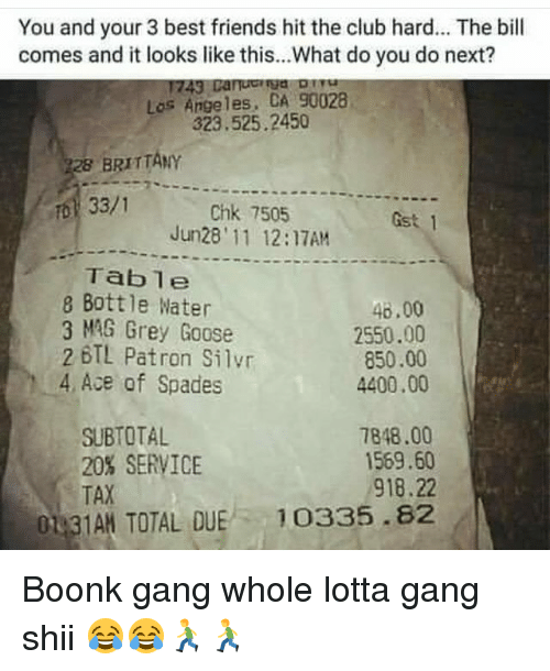 Gangly: You and your 3 best friends hit the club hard... The bill  comes and it looks like this...What do you do next?  Los Angeles, CA 90028  323.525.2450  BRITTANY  33/1  Chk 7505  Jun28' 11 12:17AM  Gst 1  Table  8 Bottle Water  3 MAG Grey Goose  46.00  2550.00  850.00  4400.00  2 BTL Patron Silvr  4 Ace of Spades  SUBTOTAL  20% SERVICE  TAX  7848.00  1569.60  918.22  01 3  TAN TOTAL QUE 10335.82 Boonk gang whole lotta gang shii 😂😂🏃🏃