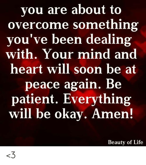 Life, Memes, and Soon...: you are about to  overcome something  you've been dealing  with. Your mind and  heart will soon be at  peace again. Be  patient. Everything  will be okay. Amen!  Beauty of Life <3