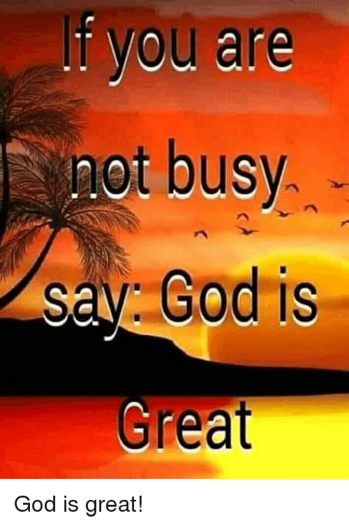 God, Memes, and 🤖: you are  not busy.  say God is  Great God is great!