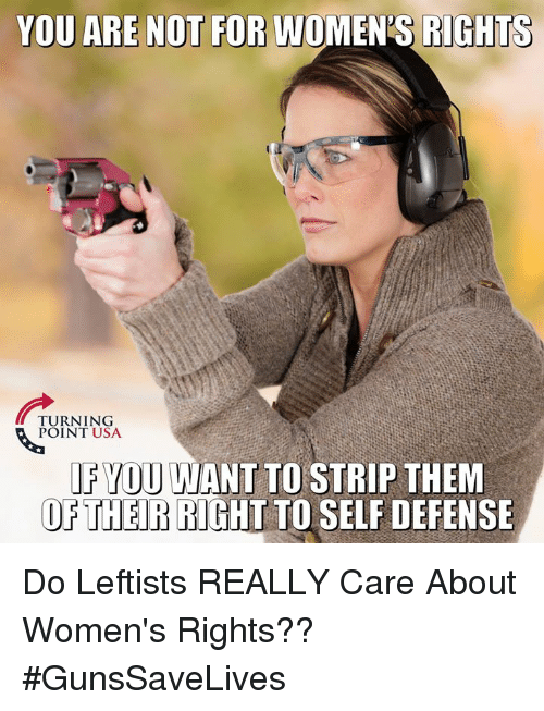 fyou: YOU ARE NOT FOR WOMEN'S RIGHTS  TURNING  POINT USA  FYOU WANT TO STRIP THEM  OETHER RIGHT TO SELF DEFENSE Do Leftists REALLY Care About Women's Rights?? #GunsSaveLives