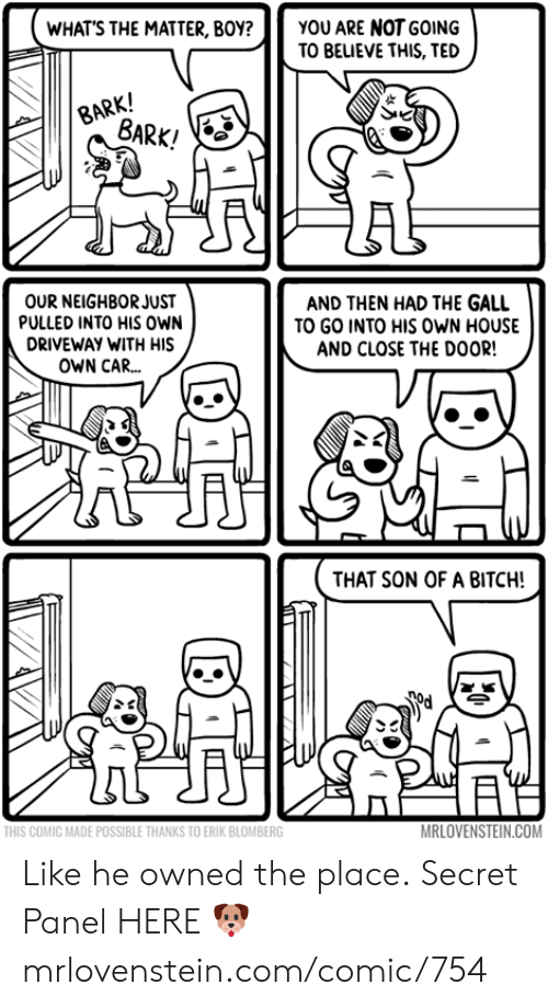 Bitch, Memes, and Ted: YOU ARE NOT GOING  TO BEUEVE THIS, TED  WHAT'S THE MATTER, BOY?  BARK!  BARK!  OUR NEIGHBOR JUST  PULLED INTO HIS oWN  AND THEN HAD THE GALL  TO GO INTO HIS OWN HOUSE  AND CLOSE THE DOOR!  DRIVEWAY WITH HIS  OWN CAR...  THAT SON OF A BITCH!  MRLOVENSTEIN.COM  THIS COMIC MADE POSSIBLE THANKS TO ERIK BLOMBERG Like he owned the place.  Secret Panel HERE 🐶 mrlovenstein.com/comic/754