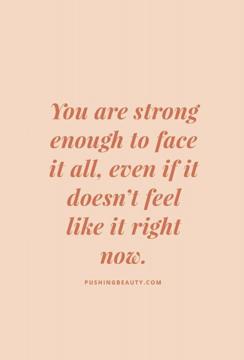 Strong Enough: You are strong  enough to face  it all, even if it  doesn't feel  like it right  now.  PUSHINGBEAUTY.COM