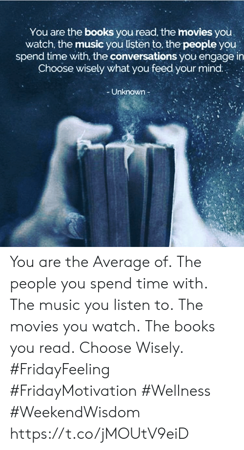 Books, Movies, and Music: You are the books you read, the movies you  watch, the music you listen to, the people you  spend time with, the conversations you engage in  Choose wisely what you feed your mind..  Unknown- You are the Average of. The people you spend time with. The music you listen to. The movies you watch. The books you read. Choose Wisely.  #FridayFeeling #FridayMotivation  #Wellness #WeekendWisdom https://t.co/jMOUtV9eiD
