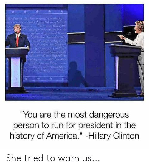 """Hillary Clinton: """"You are the most dangerous  person to run for president in the  history of America."""" -Hillary Clinton She tried to warn us..."""