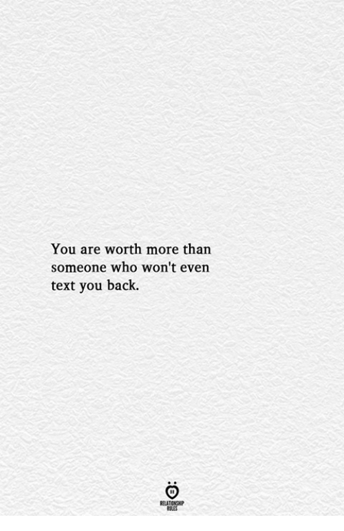 Text, Back, and Who: You are worth more than  someone who won't even  text you back.  ELATIONGHP