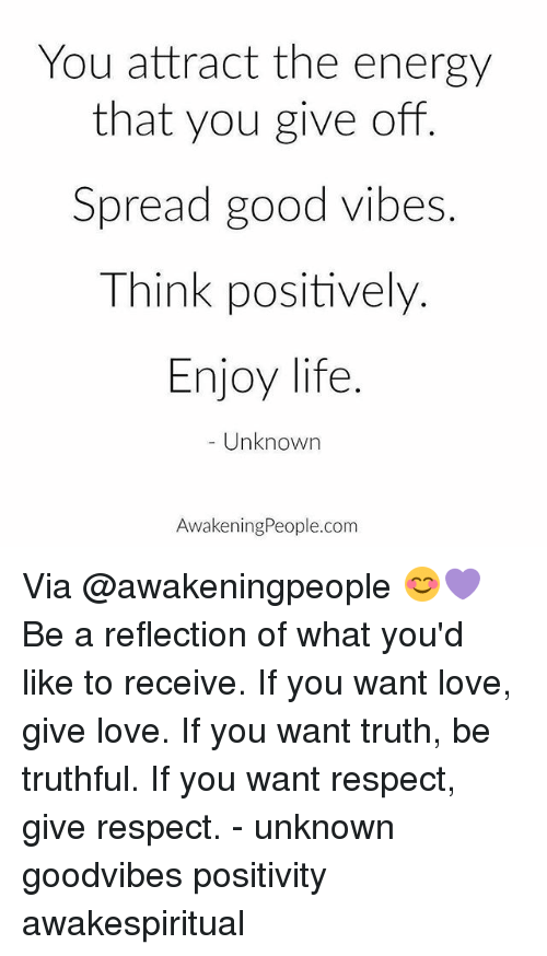 Energy, Life, and Love: You attract the energy  that you give off  Spread good vibes.  Think positively.  Enjoy life.  Unknown  AwakeningPeople.com Via @awakeningpeople 😊💜 Be a reflection of what you'd like to receive. If you want love, give love. If you want truth, be truthful. If you want respect, give respect. - unknown goodvibes positivity awakespiritual