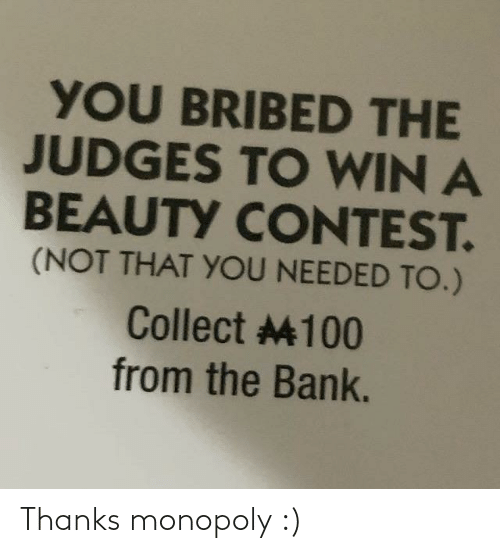 Bank: YOU BRIBED THE  JUDGES TO WIN A  BEAUTY CONTEST.  (NOT THAT YOU NEEDED TO.)  Collect 4100  from the Bank. Thanks monopoly :)