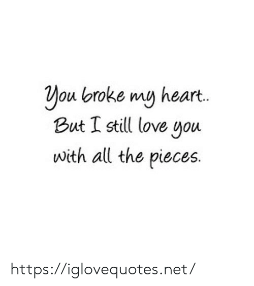 still-love-you: You broke my heart.  But I still love you  with all the pieces. https://iglovequotes.net/