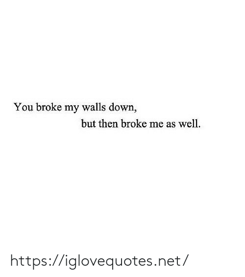 But Then: You broke my walls down,  but then broke me as well. https://iglovequotes.net/