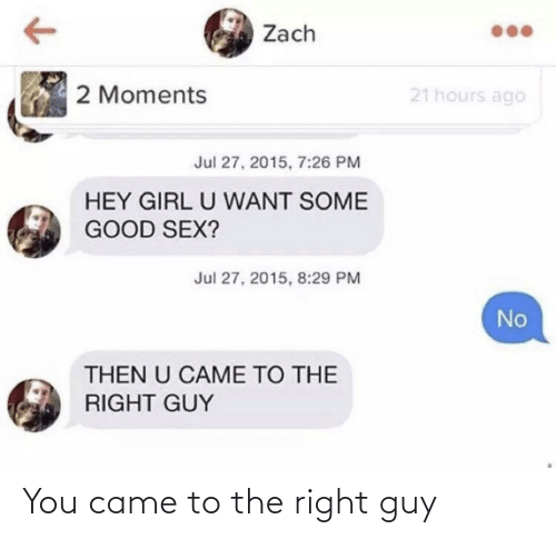 came: You came to the right guy