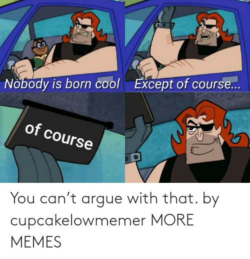 With: You can't argue with that. by cupcakelowmemer MORE MEMES