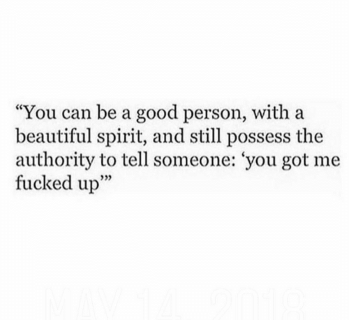 """you got me: """"You can be a good person, with a  beautiful spirit, and still possess the  authority to tell someone: 'you got me  fucked up""""  3"""