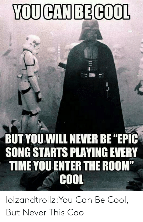 """Tumblr, Blog, and Cool: YOU CAN BE COOL  BUT YOU.WILL NEVER BE """"EPIC  SONG STARTS PLAYING EVERY  TIME YOU ENTER THE ROOM""""  COOL lolzandtrollz:You Can Be Cool, But Never This Cool"""