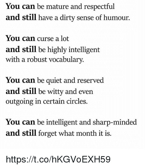 vocabulary: You can be mature and respectful  and still have a dirty sense of humour.  You can curse a lot  and still be highly intelligent  with a robust vocabulary.  You can be quiet and reserved  and still be witty and even  outgoing in certain circles.  You can be intelligent and sharp-minded  and still forget what month it is. https://t.co/hKGVoEXH59