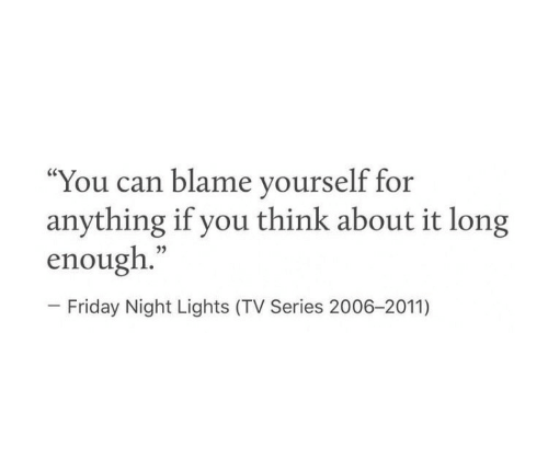 """Friday, Friday Night Lights, and Can: """"You can blame yourself for  anything if you think about it long  enough.""""  - Friday Night Lights (TV Series 2006-2011)"""