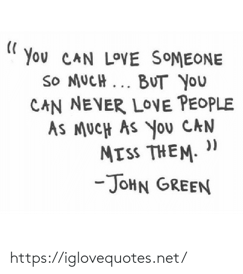 john: You CAN LOVE SOMEONE  SO MUCH ... BUT you  CAN NEVER LOVE PEOPLE  AS MUCH AS You CAN  MISS THEM.  -JOHN GREEN https://iglovequotes.net/