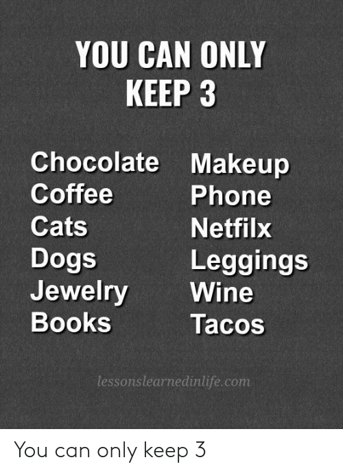 Books, Cats, and Dogs: YOU CAN ONLY  KEEP 3  Chocolate Makeup  Coffee  Cats  Dogs  Jewelry Wine  Books  Phone  Netfilx  Leggings  Tacos  lessonslearnedinlife.com You can only keep 3