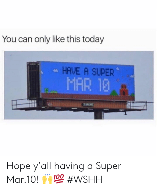wshh: You can only like this today  HAVE A SUPER  MAR 13 Hope y'all having a Super Mar.10! 🙌💯 #WSHH