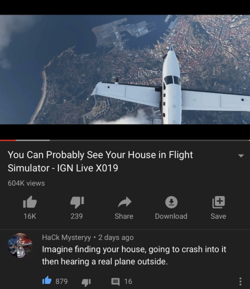 download: You Can Probably See Your House in Flight  Simulator - IGN Live X019  604K views  239  Share  Download  16K  Save  Hack Mysteryy • 2 days ago  Imagine finding your house, going to crash into it  HACK MYSTER  then hearing a real plane outside.  E 16  879