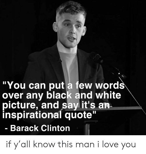 """Love, Reddit, and I Love You: """"You can put a few words  over any black and white  picture, and say it's an  inspirational quote""""  Barack Clinton if y'all know this man i love you"""